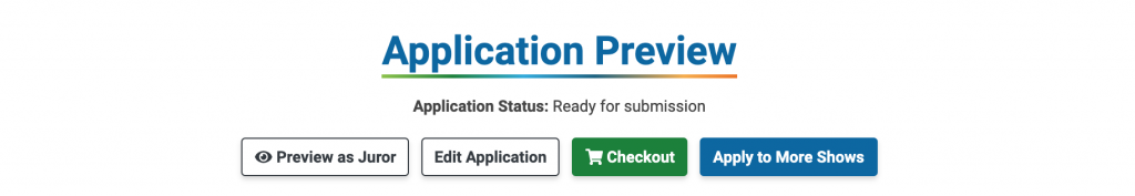 An image showing the header of the Application Preview page. There are four buttons: Preview as a Juror, Edit Application, Checkout, and Apply to More Shows. The Application Status is shown as Ready for Submission.